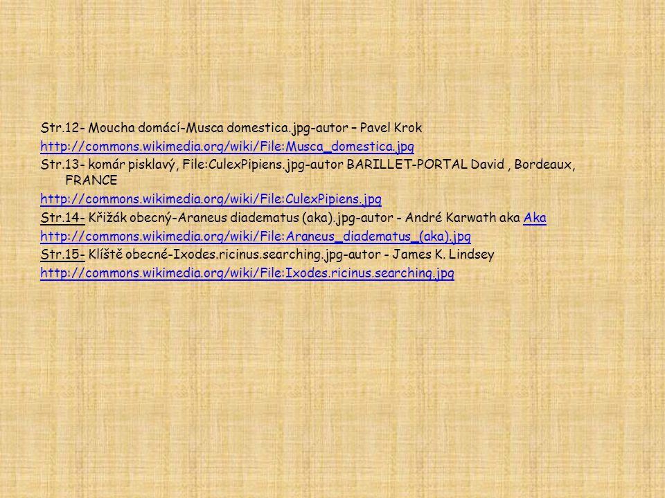 Str.12- Moucha domácí-Musca domestica.jpg-autor – Pavel Krok http://commons.wikimedia.org/wiki/File:Musca_domestica.jpg Str.13- komár pisklavý, File:CulexPipiens.jpg-autor BARILLET-PORTAL David, Bordeaux, FRANCE http://commons.wikimedia.org/wiki/File:CulexPipiens.jpg Str.14- Křižák obecný-Araneus diadematus (aka).jpg-autor - André Karwath aka AkaAka http://commons.wikimedia.org/wiki/File:Araneus_diadematus_(aka).jpg Str.15- Klíště obecné-Ixodes.ricinus.searching.jpg-autor - James K.