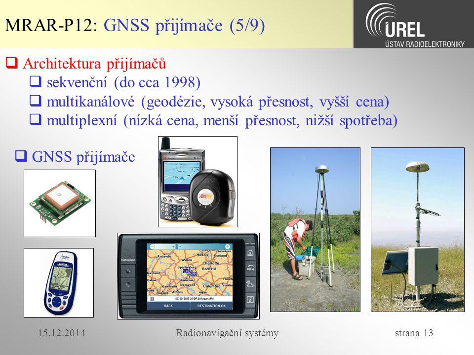 15.12.2014Radionavigační systémy strana 13 MRAR-P12: GNSS přijímače (5/9)  Architektura přijímačů  sekvenční (do cca 1998)  multikanálové (geodézie, vysoká přesnost, vyšší cena)  multiplexní (nízká cena, menší přesnost, nižší spotřeba)  GNSS přijímače