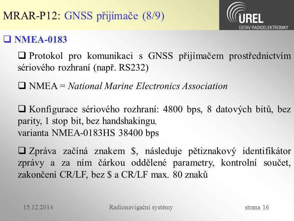 15.12.2014Radionavigační systémy strana 16 MRAR-P12: GNSS přijímače (8/9)  NMEA-0183  Protokol pro komunikaci s GNSS přijímačem prostřednictvím sériového rozhraní (např.