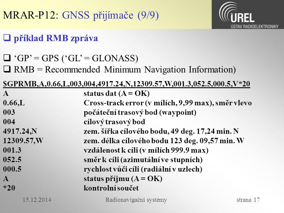 15.12.2014Radionavigační systémy strana 17 MRAR-P12: GNSS přijímače (9/9)  příklad RMB zpráva  'GP' = GPS ('GL' = GLONASS)  RMB = Recommended Minimum Navigation Information) $GPRMB,A,0.66,L,003,004,4917.24,N,12309.57,W,001.3,052.5,000.5,V*20 A status dat (A = OK) 0.66,L Cross-track error (v mílích, 9,99 max), směr vlevo 003 počáteční trasový bod (waypoint) 004 cílový trasový bod 4917.24,N zem.