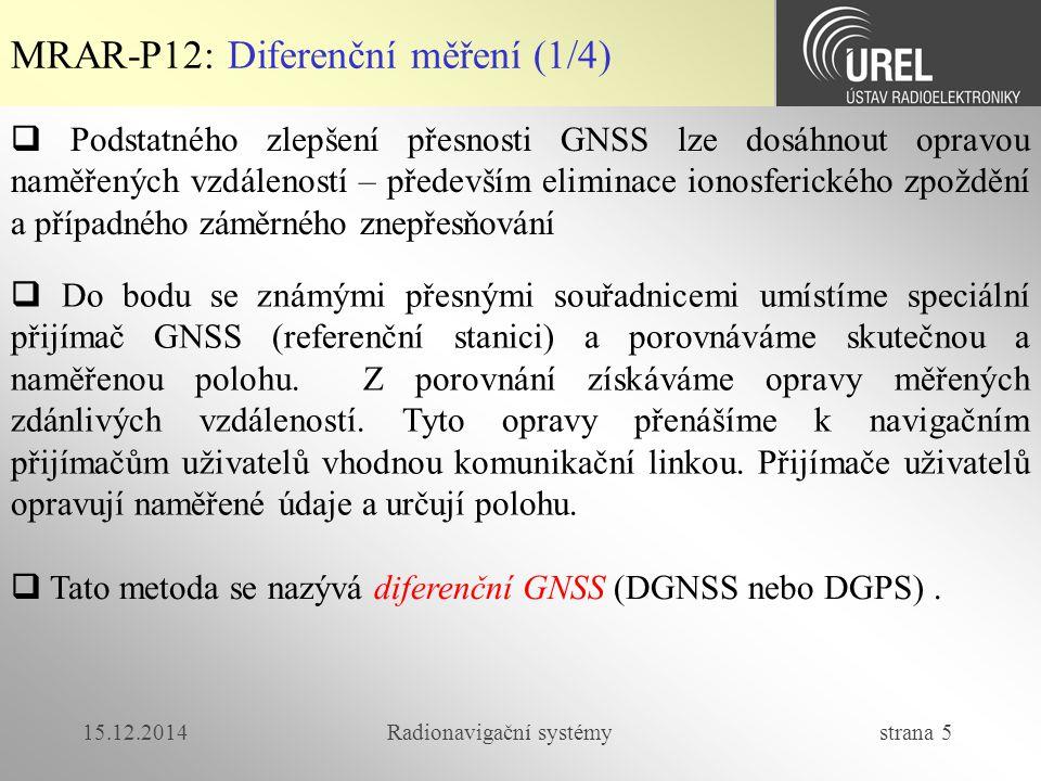 15.12.2014Radionavigační systémy strana 5 MRAR-P12: Diferenční měření (1/4)  Podstatného zlepšení přesnosti GNSS lze dosáhnout opravou naměřených vzdáleností – především eliminace ionosferického zpoždění a případného záměrného znepřesňování  Do bodu se známými přesnými souřadnicemi umístíme speciální přijímač GNSS (referenční stanici) a porovnáváme skutečnou a naměřenou polohu.