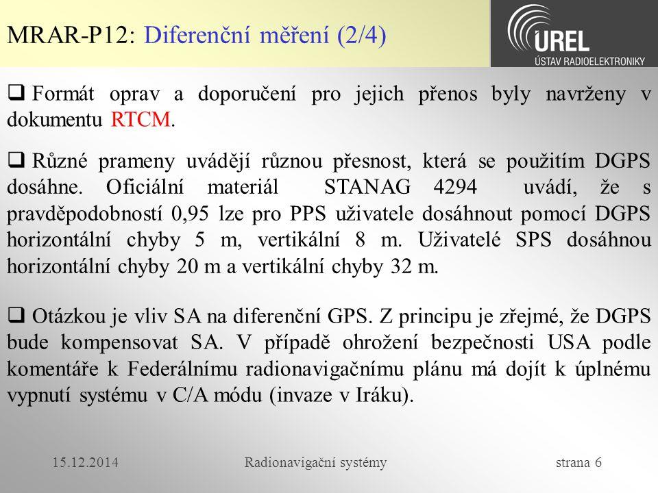 15.12.2014Radionavigační systémy strana 6 MRAR-P12: Diferenční měření (2/4)  Formát oprav a doporučení pro jejich přenos byly navrženy v dokumentu RTCM.