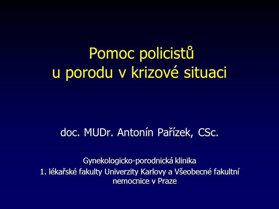 Pomoc policistů u porodu v krizové situaci doc. MUDr. Antonín Pařízek, CSc. Gynekologicko-porodnická klinika 1. lékařské fakulty Univerzity Karlovy a