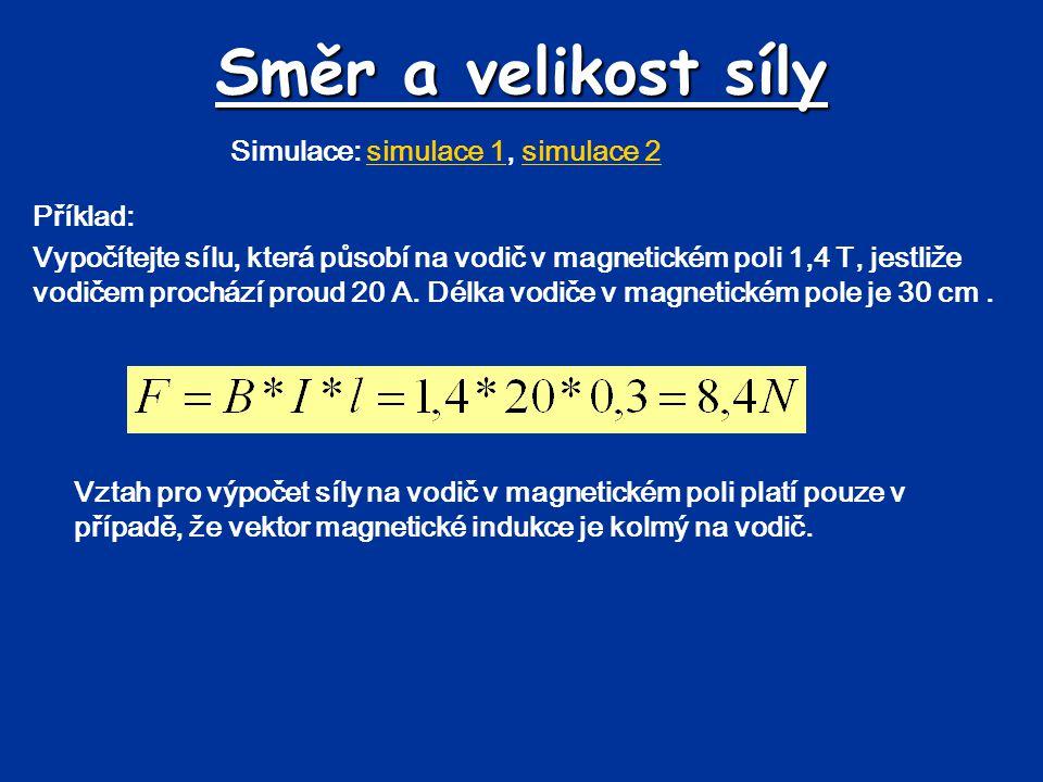 Směr a velikost síly Simulace: simulace 1, simulace 2simulace 1simulace 2 Příklad: Vypočítejte sílu, která působí na vodič v magnetickém poli 1,4 T, jestliže vodičem prochází proud 20 A.