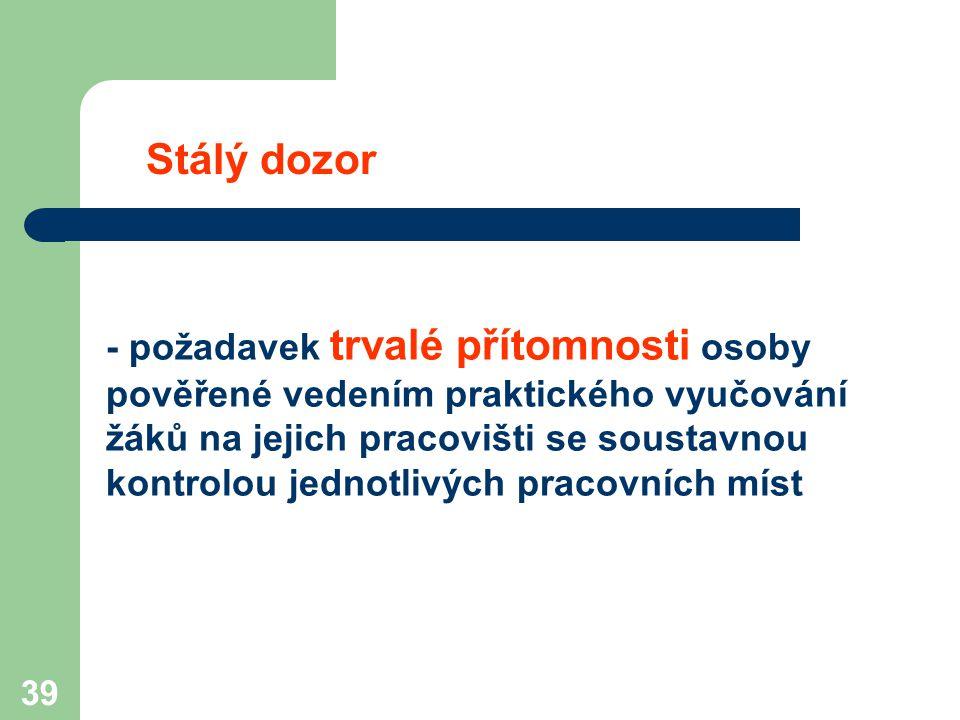 39 Stálý dozor - požadavek trvalé přítomnosti osoby pověřené vedením praktického vyučování žáků na jejich pracovišti se soustavnou kontrolou jednotliv