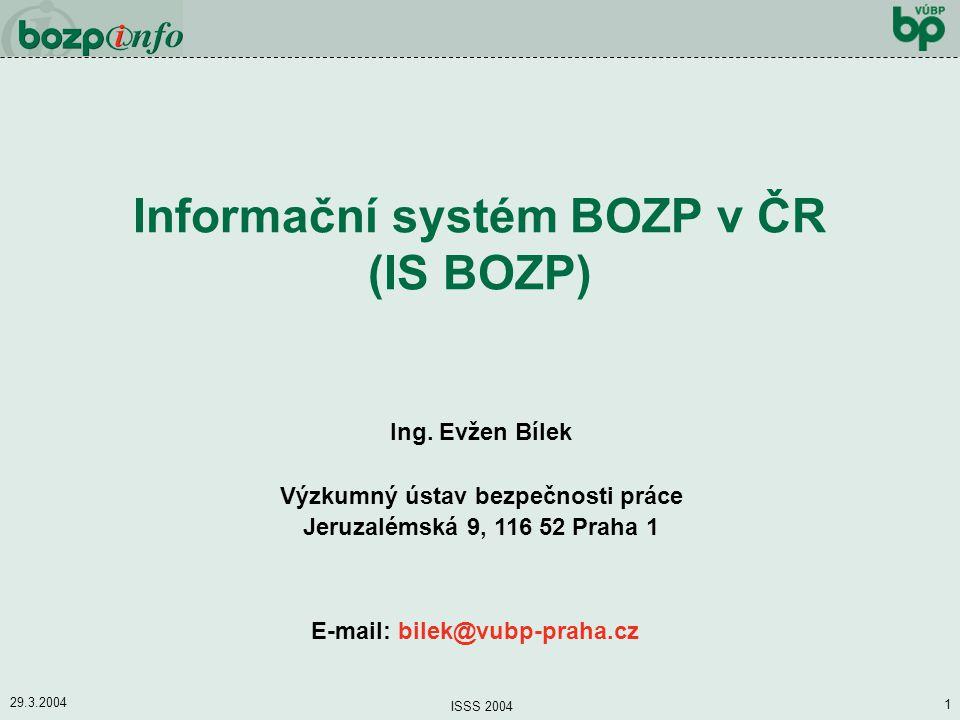 29.3.2004 ISSS 2004 1 Informační systém BOZP v ČR (IS BOZP) Ing. Evžen Bílek Výzkumný ústav bezpečnosti práce Jeruzalémská 9, 116 52 Praha 1 E-mail: b
