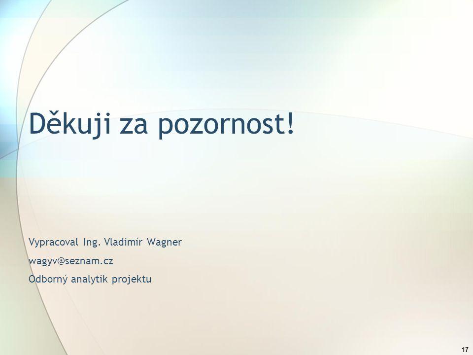 17 Děkuji za pozornost! Vypracoval Ing. Vladimír Wagner wagyv@seznam.cz Odborný analytik projektu