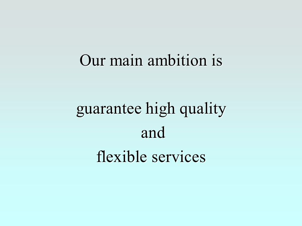 Our main ambition is guarantee high quality and and flexible services