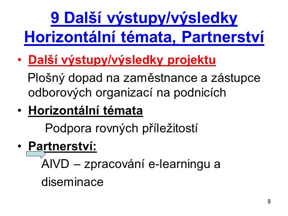 8 9 Další výstupy/výsledky Horizontální témata, Partnerství Další výstupy/výsledky projektu Plošný dopad na zaměstnance a zástupce odborových organizací na podnicích Horizontální témata Podpora rovných příležitostí Partnerství: AIVD – zpracování e-learningu a diseminace