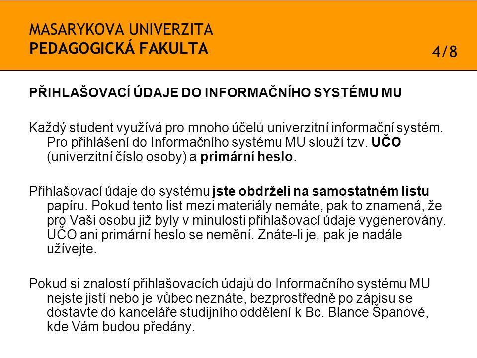 MASARYKOVA UNIVERZITA PEDAGOGICKÁ FAKULTA PŘIHLAŠOVACÍ ÚDAJE DO INFORMAČNÍHO SYSTÉMU MU Každý student využívá pro mnoho účelů univerzitní informační systém.
