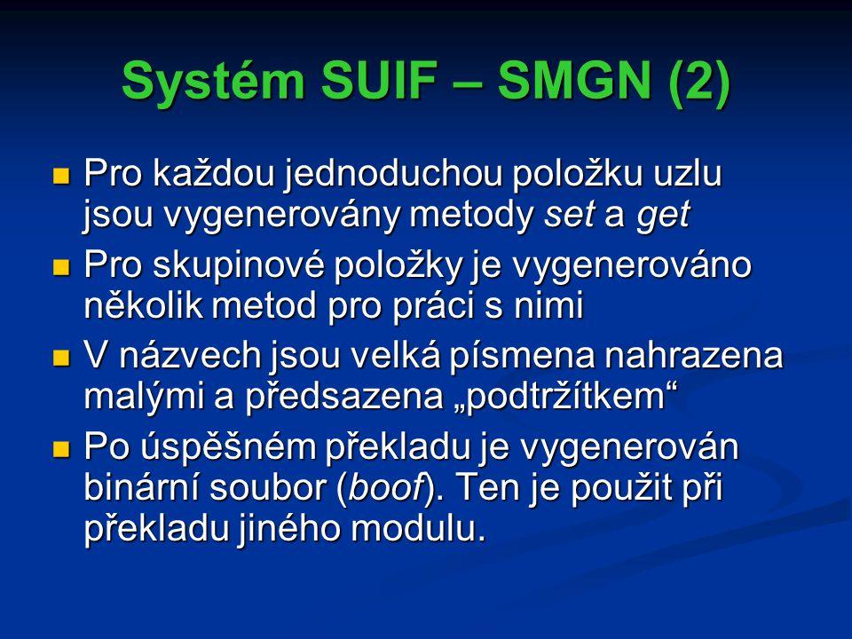 """Systém SUIF – SMGN (2) Pro každou jednoduchou položku uzlu jsou vygenerovány metody set a get Pro každou jednoduchou položku uzlu jsou vygenerovány metody set a get Pro skupinové položky je vygenerováno několik metod pro práci s nimi Pro skupinové položky je vygenerováno několik metod pro práci s nimi V názvech jsou velká písmena nahrazena malými a předsazena """"podtržítkem V názvech jsou velká písmena nahrazena malými a předsazena """"podtržítkem Po úspěšném překladu je vygenerován binární soubor (boof)."""