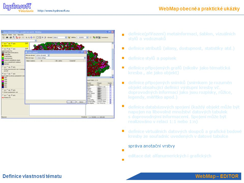 WebMap – EDITOR WebMap obecně a praktické ukázky http://www.hydrosoft.eu definice(přiřazení) metainformaci, šablon, vizuálních stylů a vodoznaků definice atributů (aliasy, dostupnost, statistiky atd.) definice stylů a popisek definice připojených grafů (nikoliv jako tématická kresba, ale jako objekt) definice připojených snímků (snímkem je rozuměn objekt obsahující definici výstupní kresby vč.