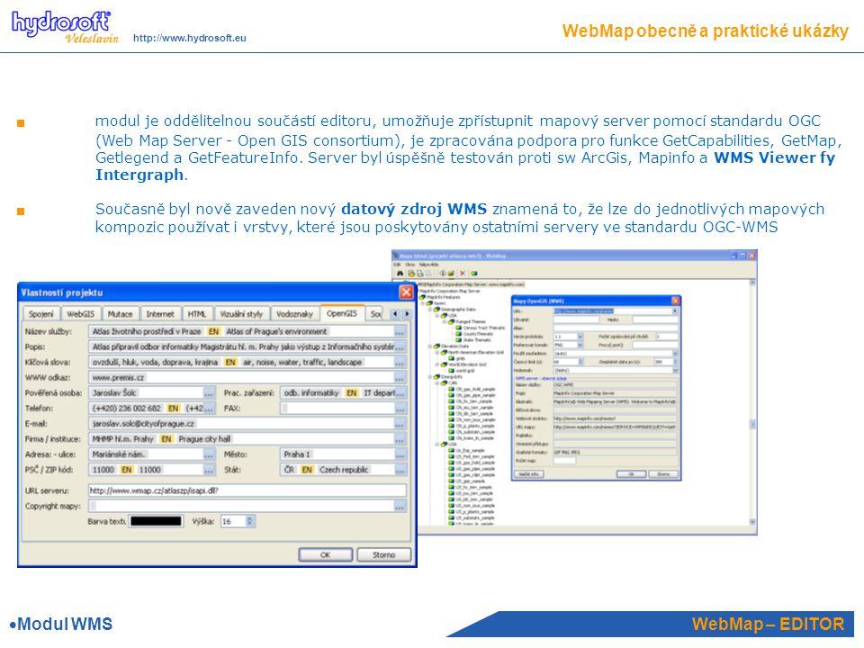 WebMap – EDITOR WebMap obecně a praktické ukázky http://www.hydrosoft.eu modul je oddělitelnou součástí editoru, umožňuje zpřístupnit mapový server pomocí standardu OGC (Web Map Server - Open GIS consortium), je zpracována podpora pro funkce GetCapabilities, GetMap, Getlegend a GetFeatureInfo.