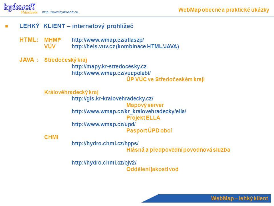 LEHKÝ KLIENT – internetový prohlížeč HTML: MHMPhttp://www.wmap.cz/atlaszp/ VÚVhttp://heis.vuv.cz (kombinace HTML/JAVA) JAVA : Středočeský kraj http://mapy.kr-stredocesky.cz http://www.wmap.cz/vucpolabi/ ÚP VÚC ve Středočeském kraji Královéhradecký kraj http://gis.kr-kralovehradecky.cz/ Mapový server http://www.wmap.cz/kr_kralovehradecky/ella/ Projekt ELLA http://www.wmap.cz/upd/ Pasport ÚPD obcí CHMI http://hydro.chmi.cz/hpps/ Hlásná a předpovědní povodňová služba http://hydro.chmi.cz/ojv2/ Oddělení jakosti vod WebMap – lehký klient WebMap obecně a praktické ukázky http://www.hydrosoft.eu