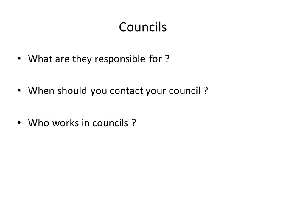 Councils What are they responsible for . When should you contact your council .
