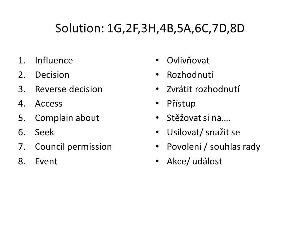 Solution: 1G,2F,3H,4B,5A,6C,7D,8D 1.Influence 2.Decision 3.Reverse decision 4.Access 5.Complain about 6.Seek 7.Council permission 8.Event Ovlivňovat Rozhodnutí Zvrátit rozhodnutí Přístup Stěžovat si na….