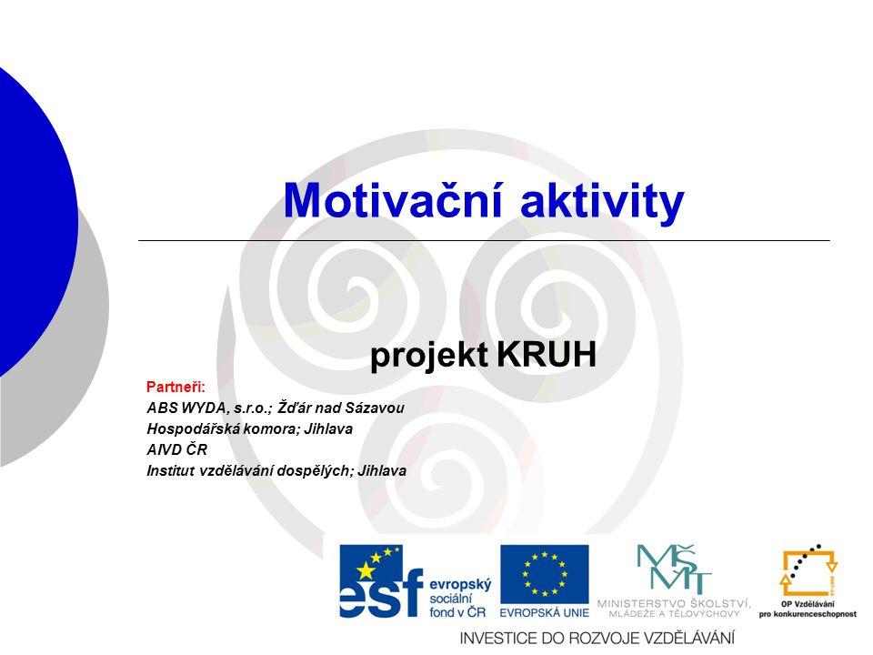 Motivační aktivity projekt KRUH Partneři: ABS WYDA, s.r.o.; Žďár nad Sázavou Hospodářská komora; Jihlava AIVD ČR Institut vzdělávání dospělých; Jihlava