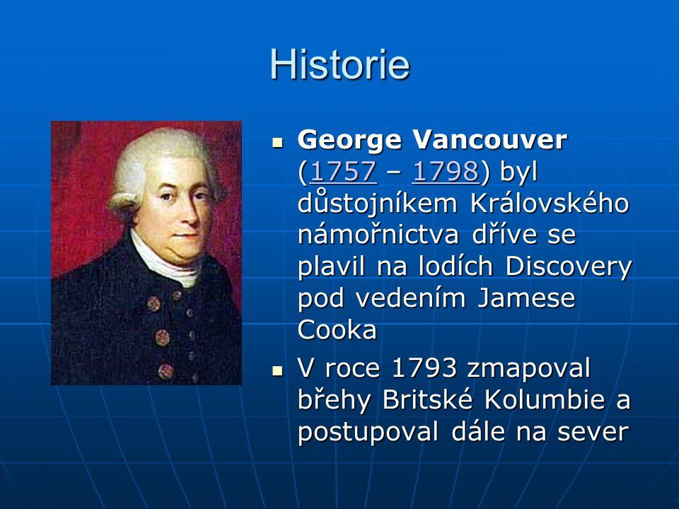 Historie George Vancouver (1757 – 1798) byl důstojníkem Královského námořnictva dříve se plavil na lodích Discovery pod vedením Jamese Cooka George Vancouver (1757 – 1798) byl důstojníkem Královského námořnictva dříve se plavil na lodích Discovery pod vedením Jamese Cooka1757179817571798 V roce 1793 zmapoval břehy Britské Kolumbie a postupoval dále na sever V roce 1793 zmapoval břehy Britské Kolumbie a postupoval dále na sever