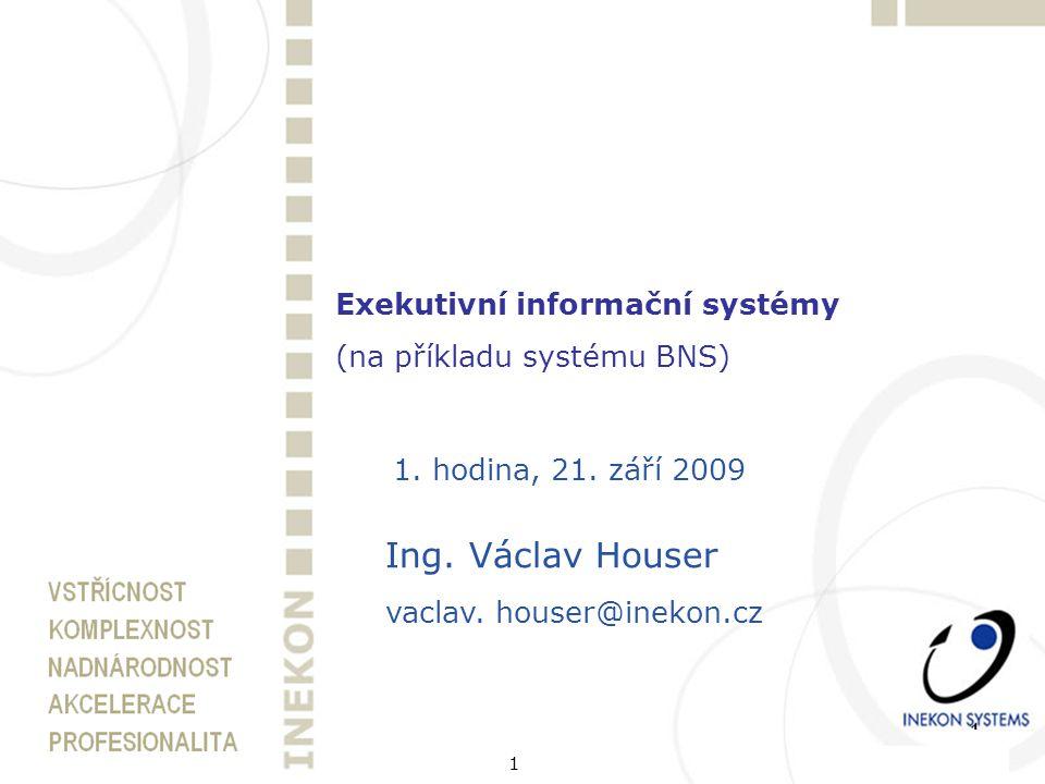 1 Exekutivní informační systémy (na příkladu systému BNS) 1. hodina, 21. září 2009 Ing. Václav Houser vaclav. houser@inekon.cz