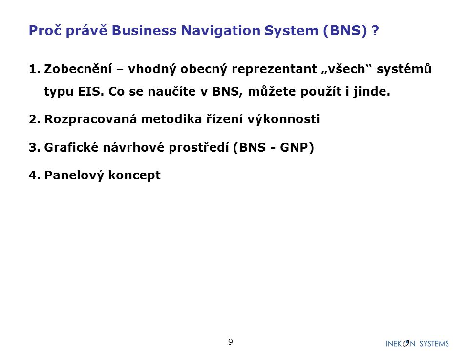 """9 Proč právě Business Navigation System (BNS) ? 1.Zobecnění – vhodný obecný reprezentant """"všech"""" systémů typu EIS. Co se naučíte v BNS, můžete použít"""