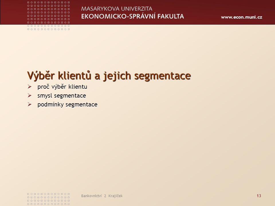 www.econ.muni.cz Bankovnictví 2 Krajíček13 Výběr klientů a jejich segmentace  proč výběr klientu  smysl segmentace  podmínky segmentace