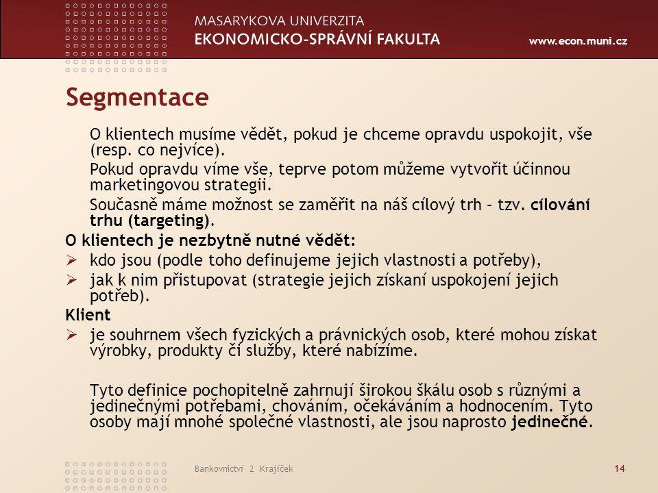 www.econ.muni.cz Bankovnictví 2 Krajíček14 Segmentace O klientech musíme vědět, pokud je chceme opravdu uspokojit, vše (resp. co nejvíce). Pokud oprav