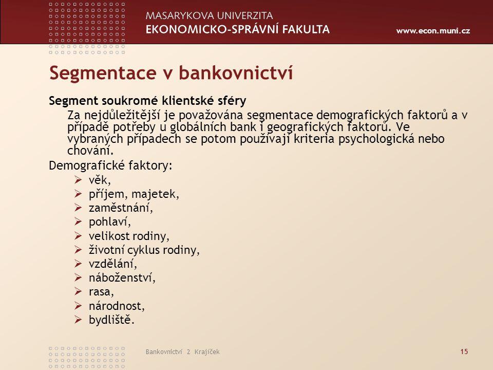 www.econ.muni.cz Bankovnictví 2 Krajíček15 Segmentace v bankovnictví Segment soukromé klientské sféry Za nejdůležitější je považována segmentace demog