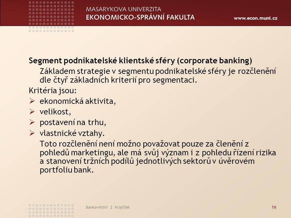 www.econ.muni.cz Bankovnictví 2 Krajíček16 Segment podnikatelské klientské sféry (corporate banking) Základem strategie v segmentu podnikatelské sféry