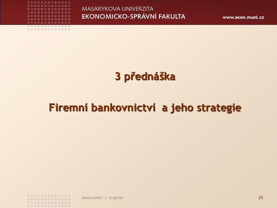 www.econ.muni.cz Bankovnictví 2 Krajíček25 3 přednáška Firemní bankovnictví a jeho strategie