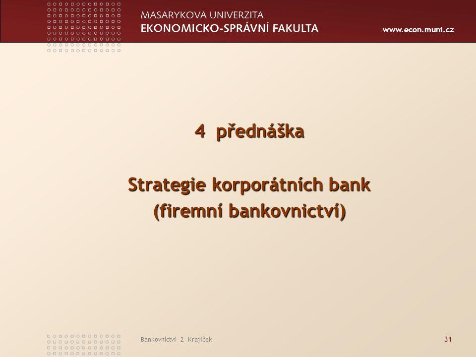 www.econ.muni.cz Bankovnictví 2 Krajíček31 4 přednáška Strategie korporátních bank (firemní bankovnictví)