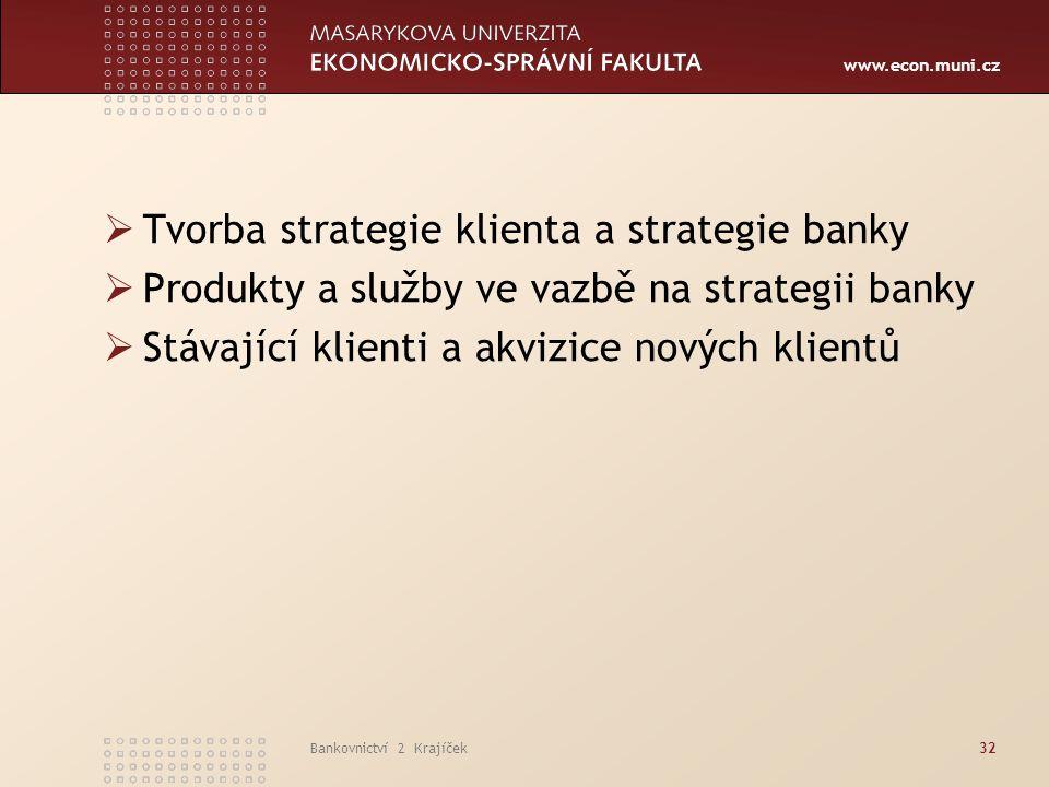 www.econ.muni.cz Bankovnictví 2 Krajíček32  Tvorba strategie klienta a strategie banky  Produkty a služby ve vazbě na strategii banky  Stávající kl