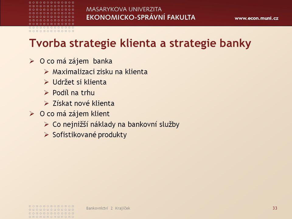 www.econ.muni.cz Bankovnictví 2 Krajíček33 Tvorba strategie klienta a strategie banky  O co má zájem banka  Maximalizaci zisku na klienta  Udržet s