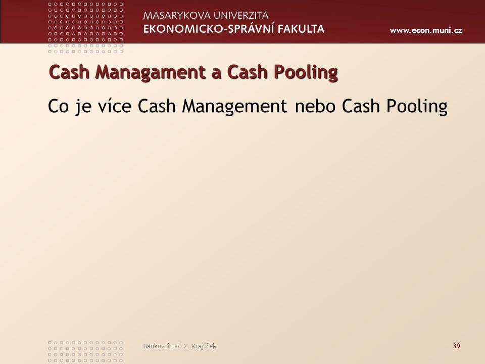 www.econ.muni.cz Bankovnictví 2 Krajíček39 Cash Managament a Cash Pooling Co je více Cash Management nebo Cash Pooling