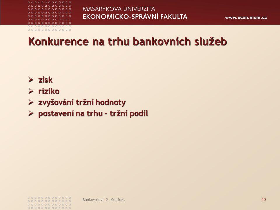www.econ.muni.cz Bankovnictví 2 Krajíček40 Konkurence na trhu bankovních služeb  zisk  riziko  zvyšování tržní hodnoty  postavení na trhu – tržní