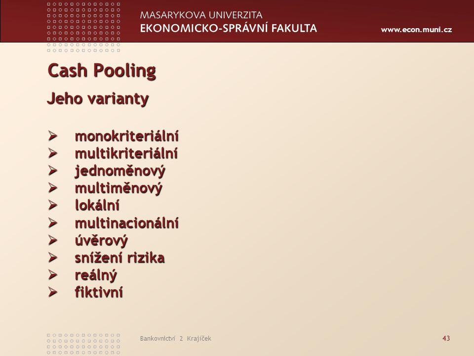 www.econ.muni.cz Bankovnictví 2 Krajíček43 Cash Pooling Jeho varianty  monokriteriální  multikriteriální  jednoměnový  multiměnový  lokální  mul