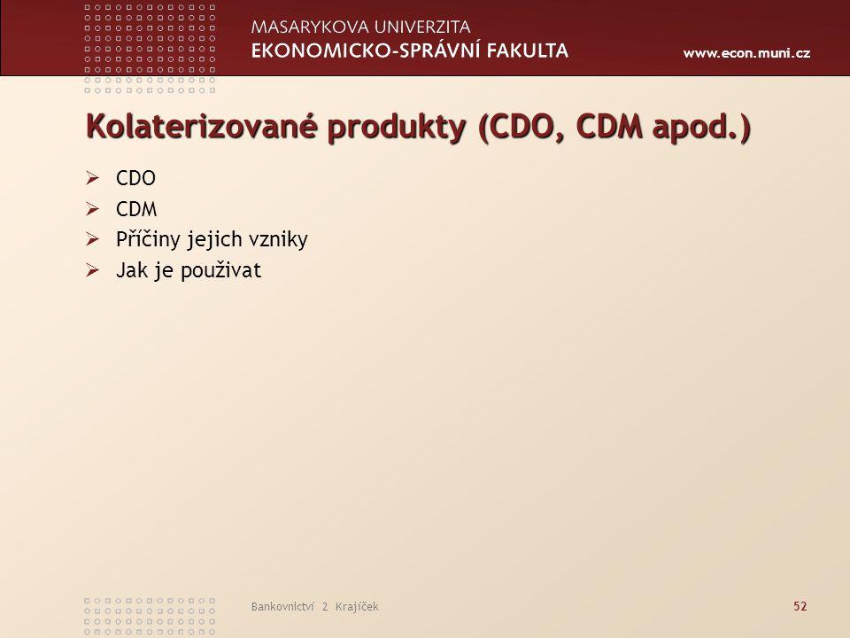 www.econ.muni.cz Bankovnictví 2 Krajíček52 Kolaterizované produkty (CDO, CDM apod.)  CDO  CDM  Příčiny jejich vzniky  Jak je použivat