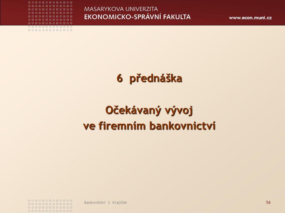 www.econ.muni.cz Bankovnictví 2 Krajíček56 6 přednáška Očekávaný vývoj ve firemním bankovnictví