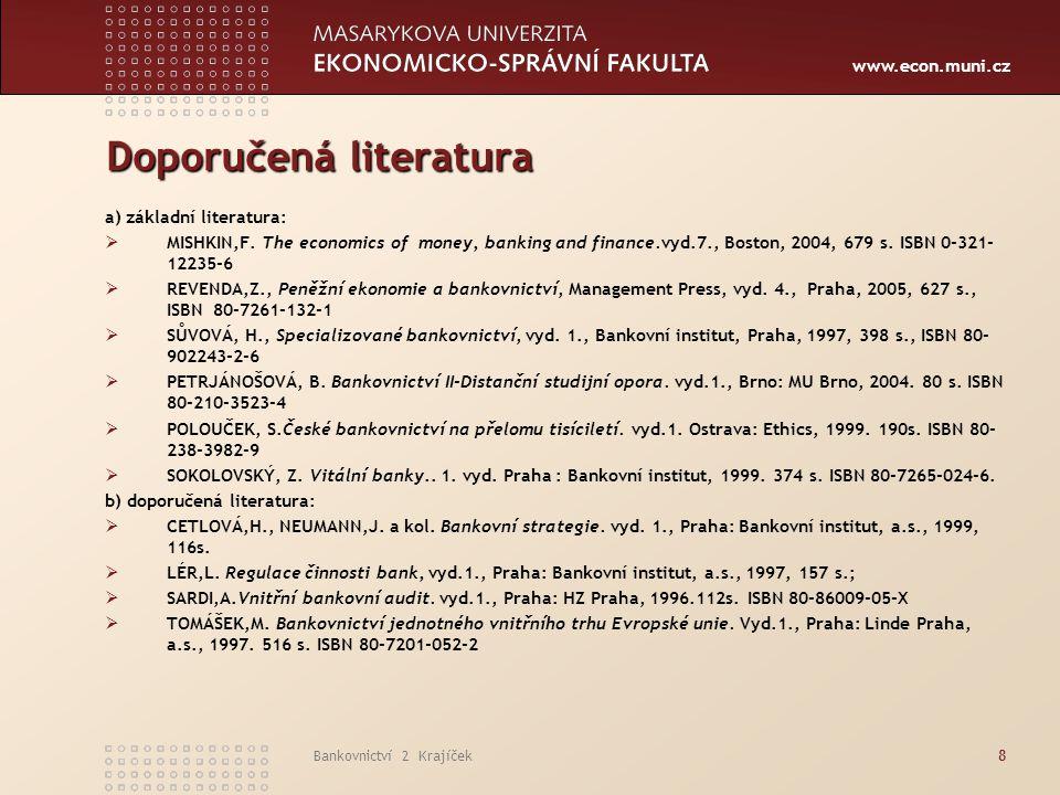 www.econ.muni.cz Bankovnictví 2 Krajíček8 Doporučená literatura a) základní literatura:  MISHKIN,F. The economics of money, banking and finance.vyd.7