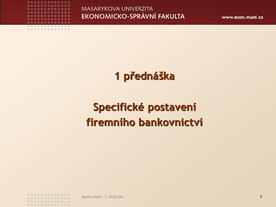 www.econ.muni.cz Bankovnictví 2 Krajíček10  podstata bankovnictví pro fyzické osoby  podstata firemního bankovnictví  výběr klientů a jejich segmentace  segmenty firemního bankovnictví  postavení firemních klientů v bance