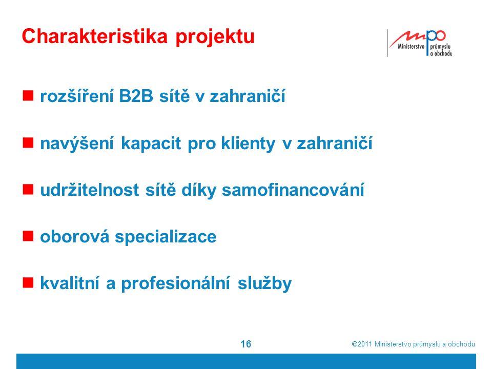  2011  Ministerstvo průmyslu a obchodu 16 Charakteristika projektu rozšíření B2B sítě v zahraničí navýšení kapacit pro klienty v zahraničí udržitelnost sítě díky samofinancování oborová specializace kvalitní a profesionální služby