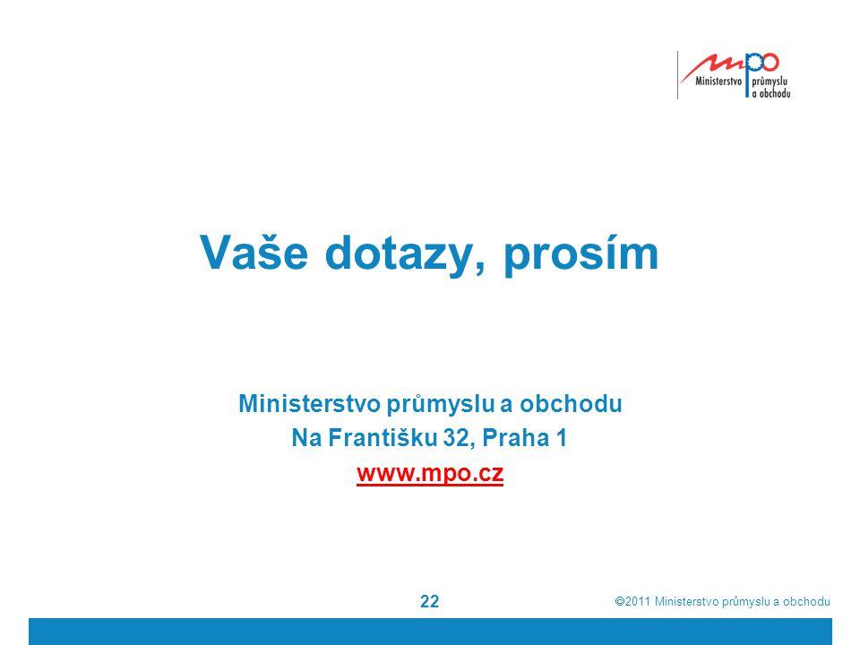  2011  Ministerstvo průmyslu a obchodu 22 Vaše dotazy, prosím Ministerstvo průmyslu a obchodu Na Františku 32, Praha 1 www.mpo.cz