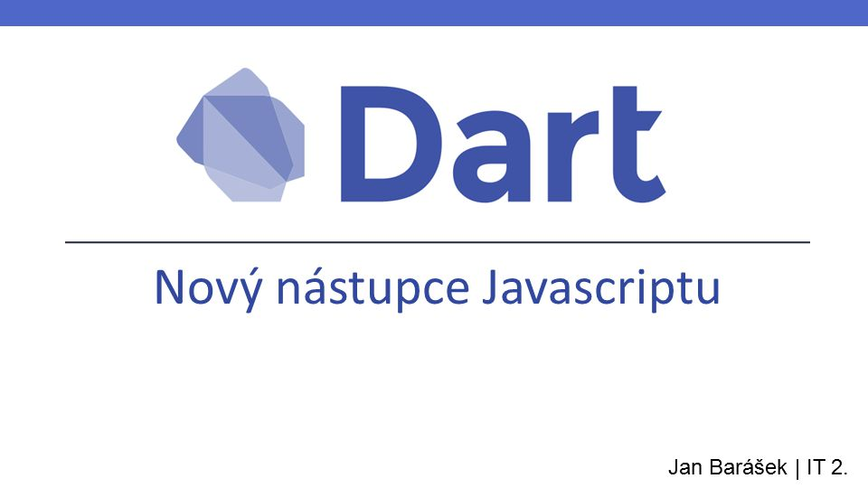Zrození Dartu main() { print( Hello World! ); } Vypadá tak, jak by vypadal Javascript, kdyby byl vyvíjený dnes Stejná syntaxe klientské i serverové části Podporuje vláknování Rychlejší než Javascript Verze1.0 Datum uvedení14.