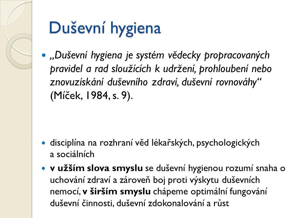 """Duševní hygiena """"Duševní hygiena je systém vědecky propracovaných pravidel a rad sloužících k udržení, prohloubení nebo znovuzískání duševního zdraví, duševní rovnováhy (Míček, 1984, s."""