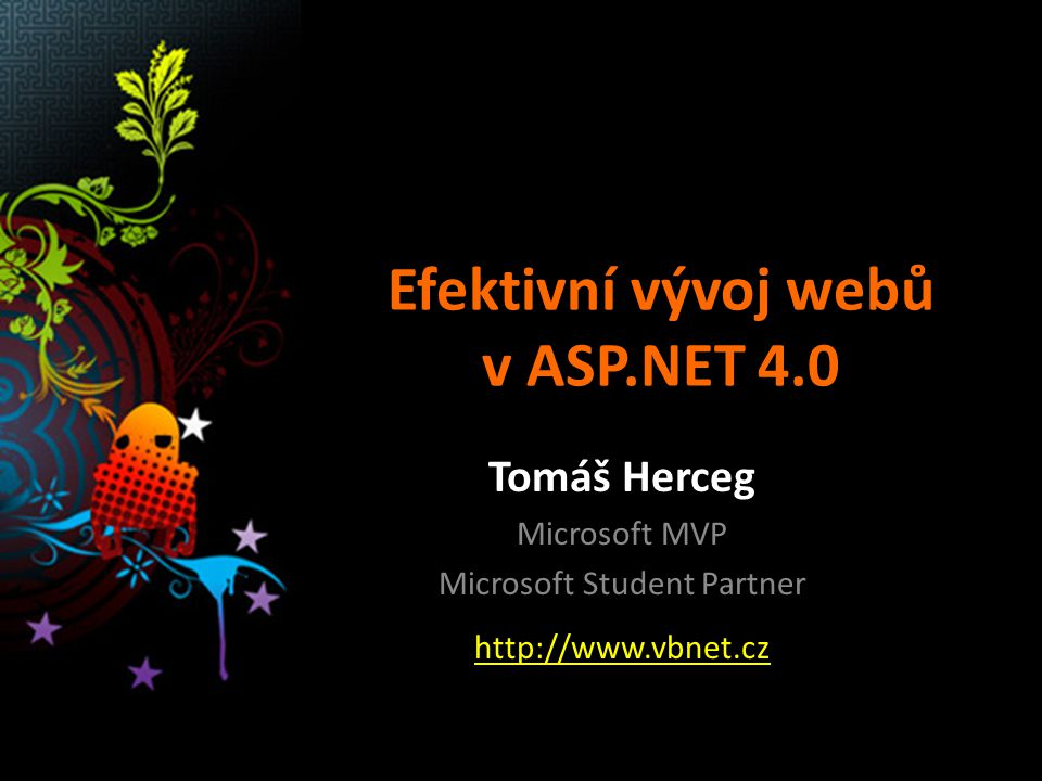 Efektivní vývoj webů v ASP.NET 4.0 Tomáš Herceg Microsoft MVP Microsoft Student Partner http://www.vbnet.cz