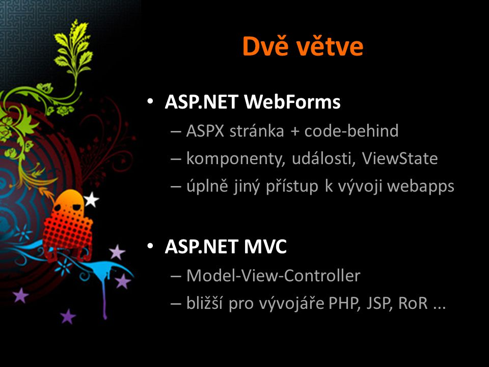 Dvě větve ASP.NET WebForms – ASPX stránka + code-behind – komponenty, události, ViewState – úplně jiný přístup k vývoji webapps ASP.NET MVC – Model-View-Controller – bližší pro vývojáře PHP, JSP, RoR...