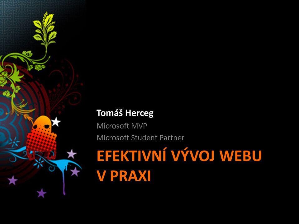 EFEKTIVNÍ VÝVOJ WEBU V PRAXI Tomáš Herceg Microsoft MVP Microsoft Student Partner