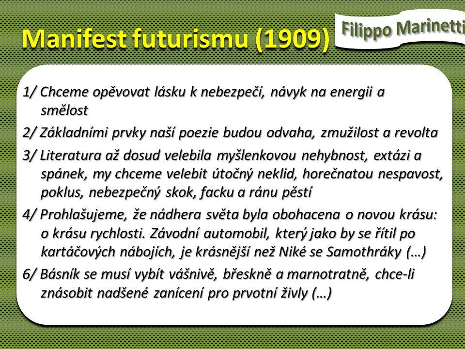 Manifest futurismu (1909) 1/ Chceme opěvovat lásku k nebezpečí, návyk na energii a smělost 2/ Základními prvky naší poezie budou odvaha, zmužilost a r