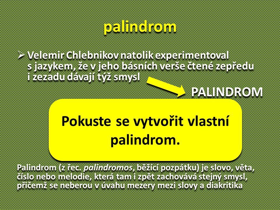 palindrom  Velemir Chlebnikov natolik experimentoval s jazykem, že v jeho básních verše čtené zepředu i zezadu dávají týž smysl PALINDROM Palindrom (