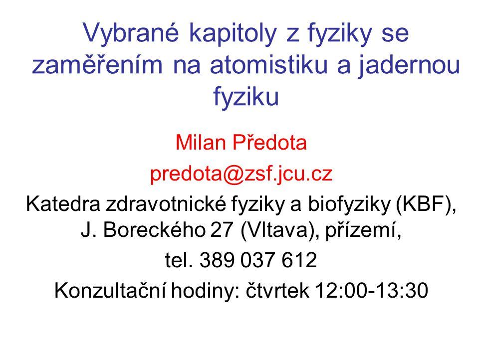 Vybrané kapitoly z fyziky se zaměřením na atomistiku a jadernou fyziku Milan Předota predota@zsf.jcu.cz Katedra zdravotnické fyziky a biofyziky (KBF),