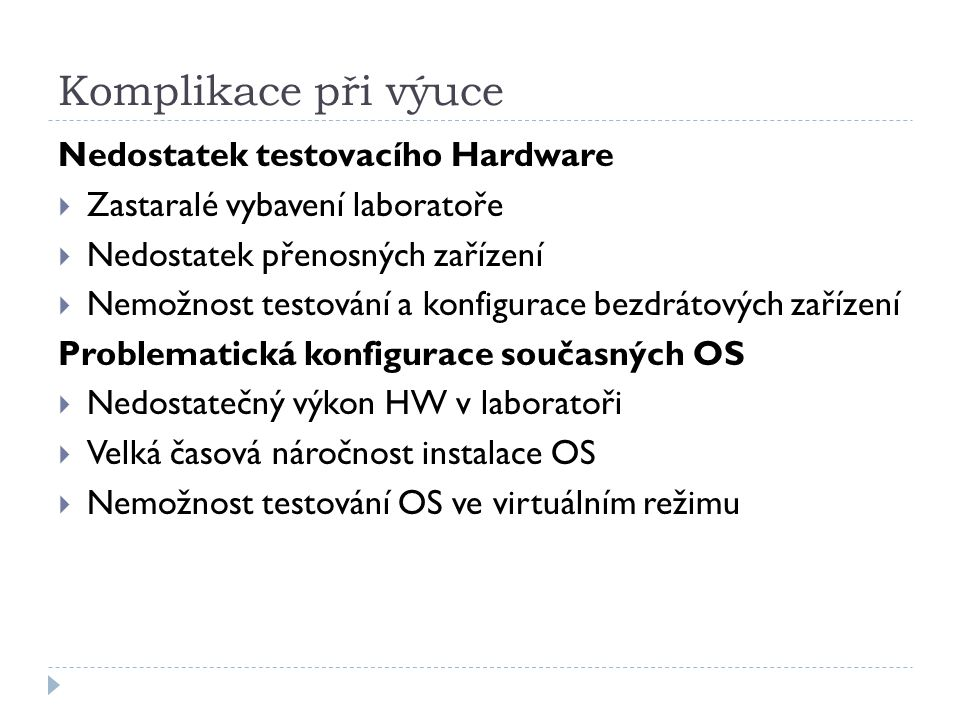 Komplikace při výuce Nedostatek testovacího Hardware  Zastaralé vybavení laboratoře  Nedostatek přenosných zařízení  Nemožnost testování a konfigurace bezdrátových zařízení Problematická konfigurace současných OS  Nedostatečný výkon HW v laboratoři  Velká časová náročnost instalace OS  Nemožnost testování OS ve virtuálním režimu